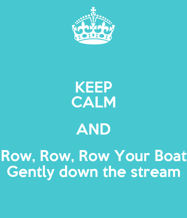 KEEP CALM AND Row, Row, Row Your Boat Gently down the stream