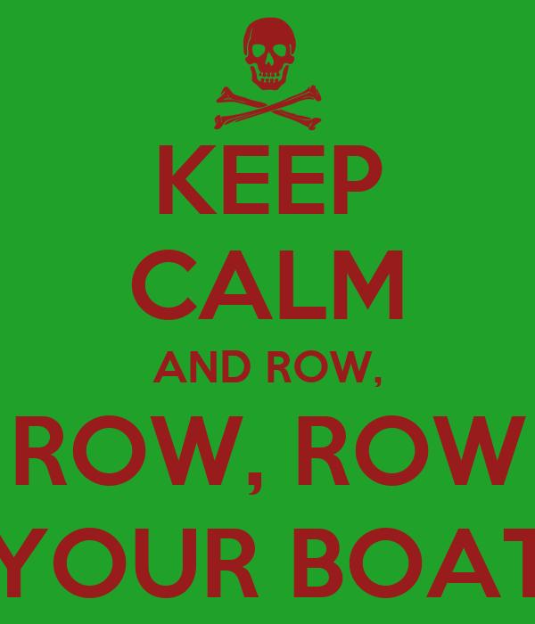 KEEP CALM AND ROW, ROW, ROW YOUR BOAT