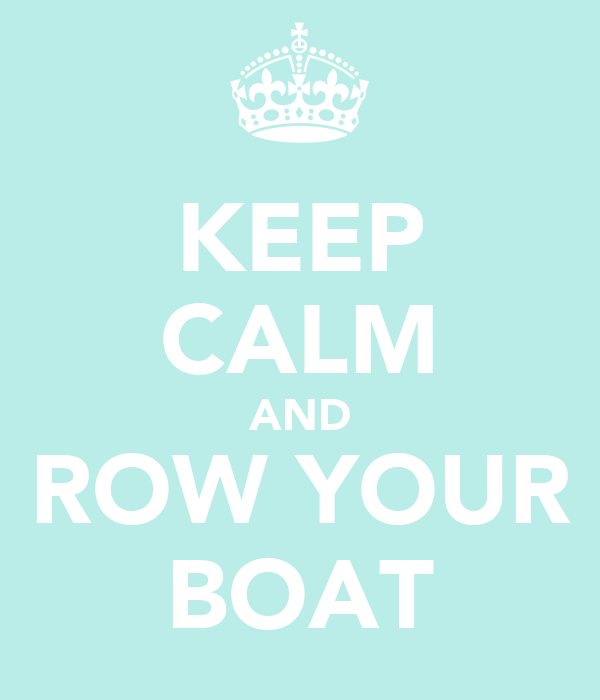 KEEP CALM AND ROW YOUR BOAT