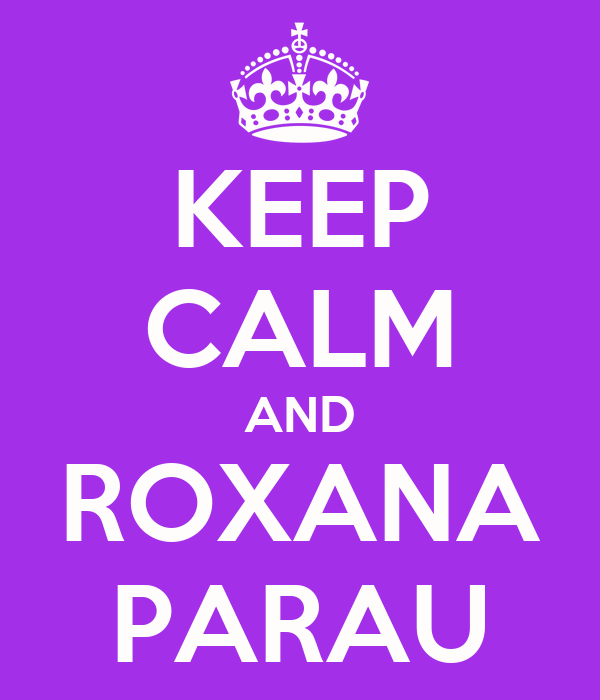KEEP CALM AND ROXANA PARAU