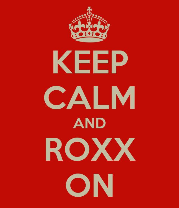 KEEP CALM AND ROXX ON