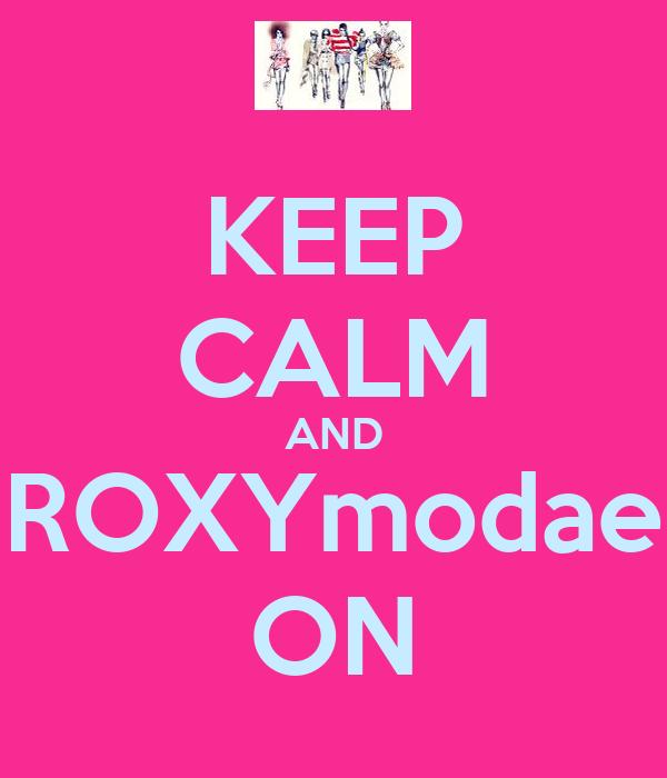 KEEP CALM AND ROXYmodae ON
