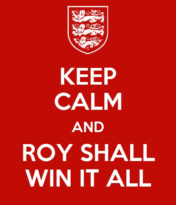 KEEP CALM AND ROY SHALL WIN IT ALL