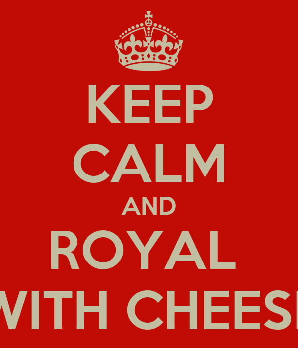KEEP CALM AND ROYAL  WITH CHEESE