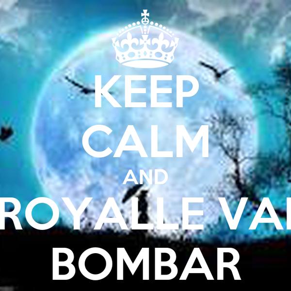 KEEP CALM AND ROYALLE VAI BOMBAR