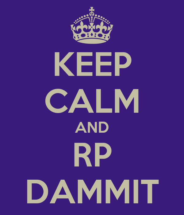 KEEP CALM AND RP DAMMIT