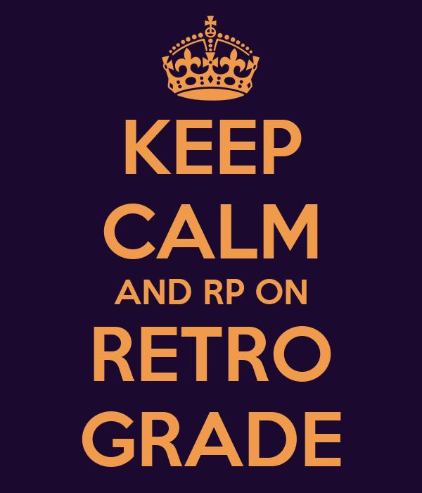 KEEP CALM AND RP ON RETRO GRADE