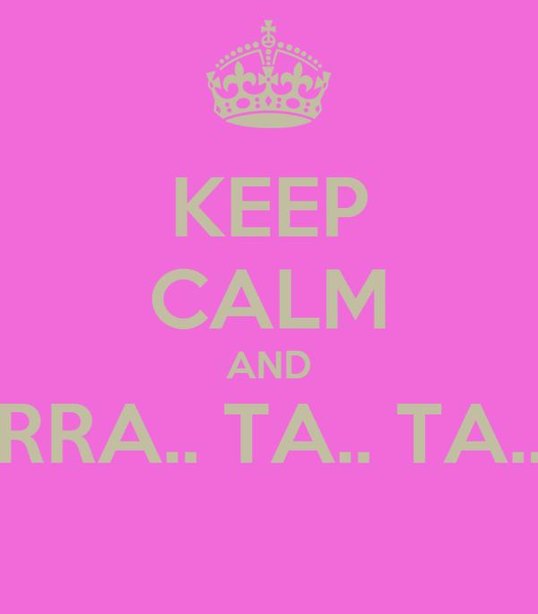 KEEP CALM AND RRA.. TA.. TA..