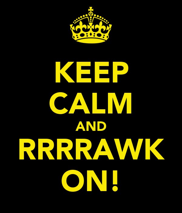 KEEP CALM AND RRRRAWK ON!