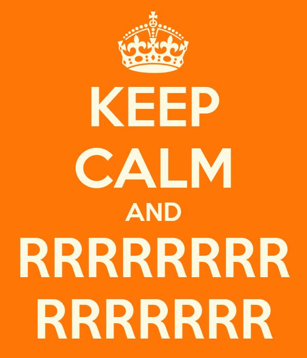 KEEP CALM AND RRRRRRRR RRRRRRR