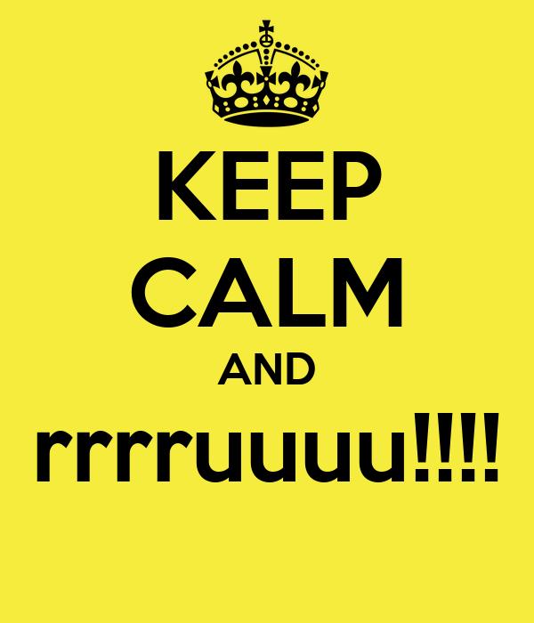 KEEP CALM AND rrrruuuu!!!!