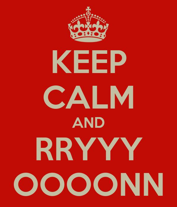 KEEP CALM AND RRYYY OOOONN
