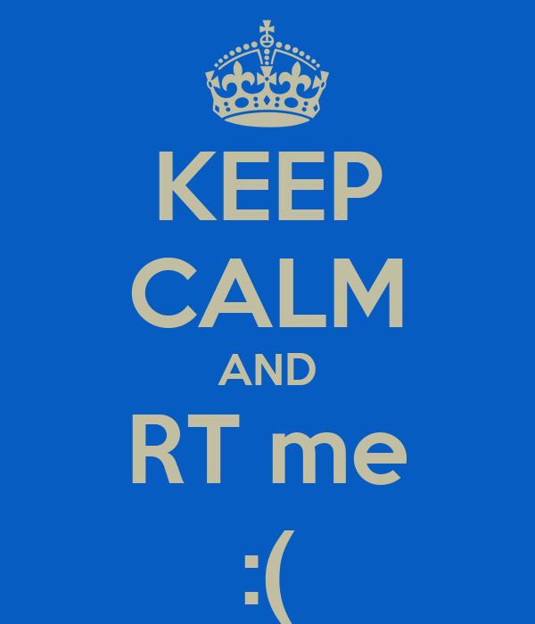 KEEP CALM AND RT me :(