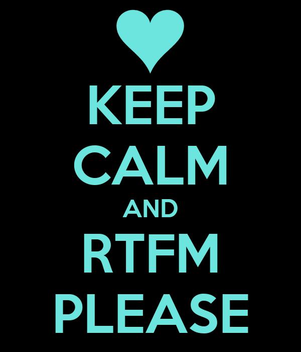 KEEP CALM AND RTFM PLEASE