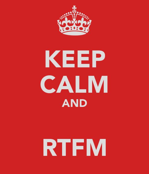 KEEP CALM AND  RTFM