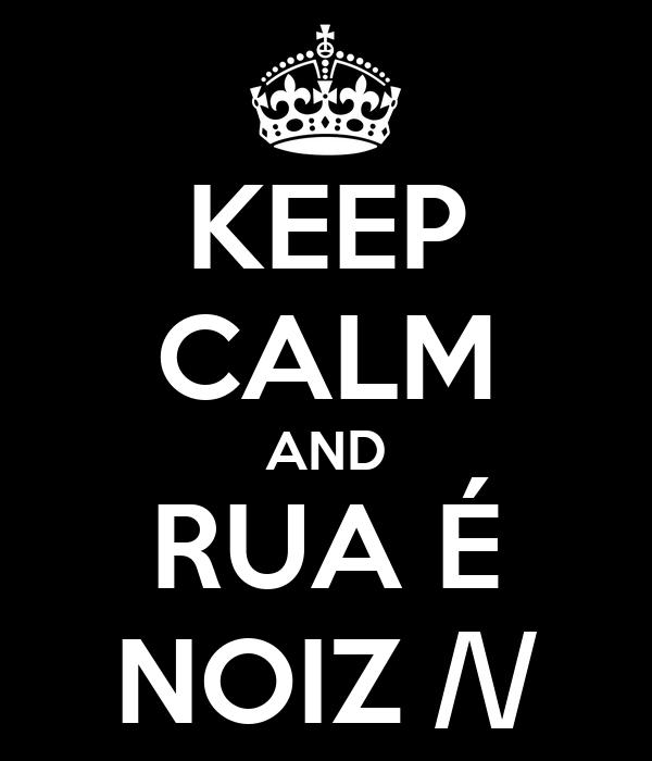 KEEP CALM AND RUA É NOIZ /\/