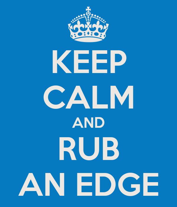 KEEP CALM AND RUB AN EDGE