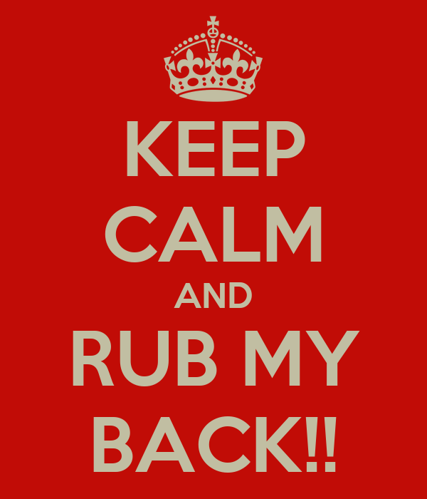 KEEP CALM AND RUB MY BACK!!