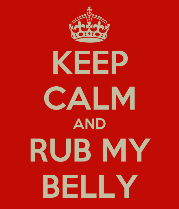 KEEP CALM AND RUB MY BELLY