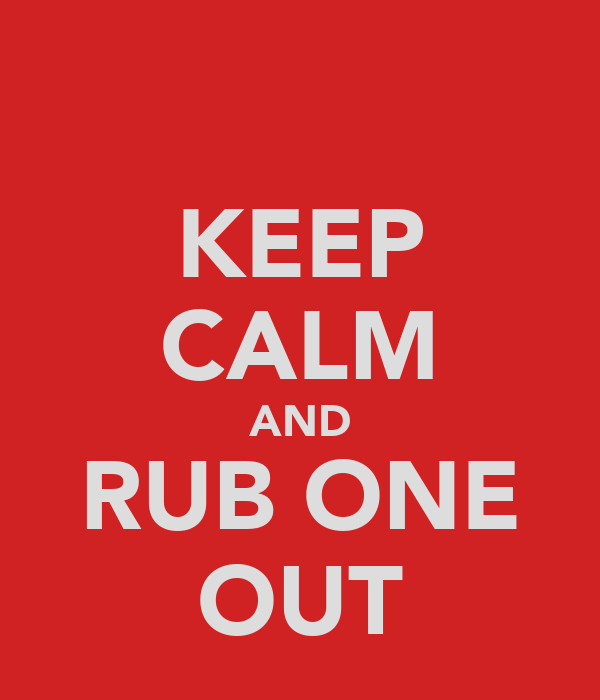 KEEP CALM AND RUB ONE OUT
