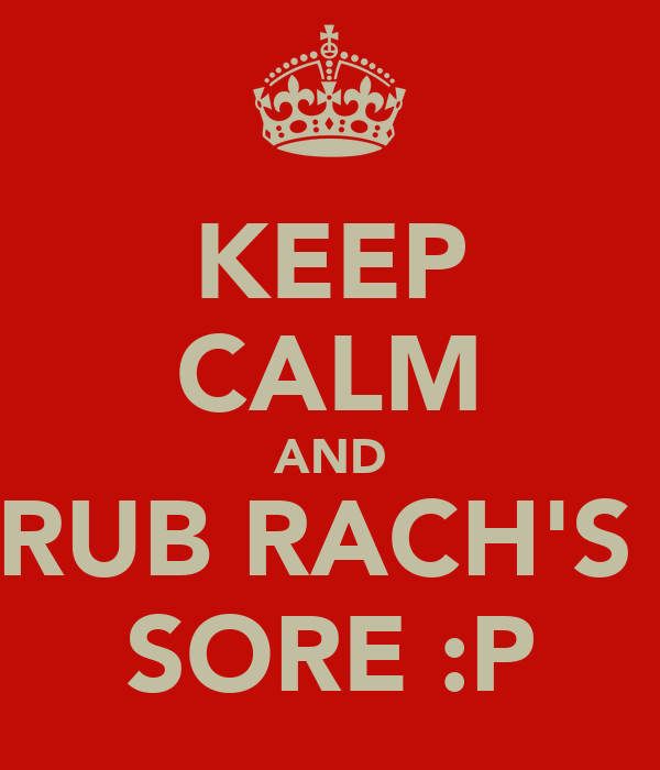 KEEP CALM AND RUB RACH'S  SORE :P