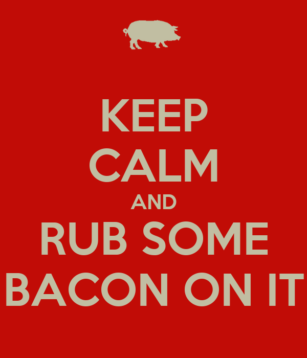 KEEP CALM AND RUB SOME BACON ON IT