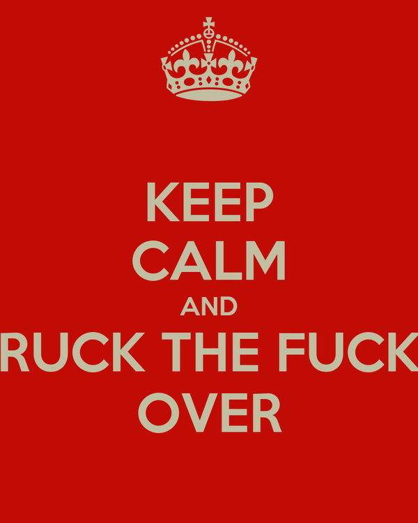 KEEP CALM AND RUCK THE FUCK OVER