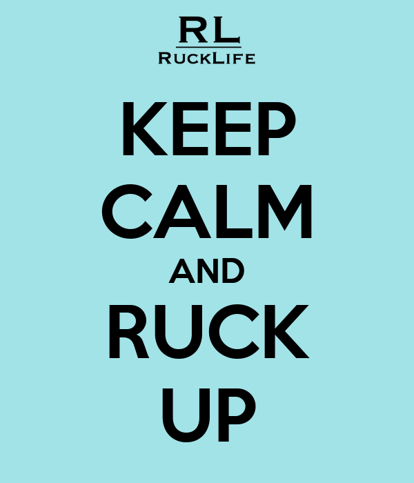 KEEP CALM AND RUCK UP