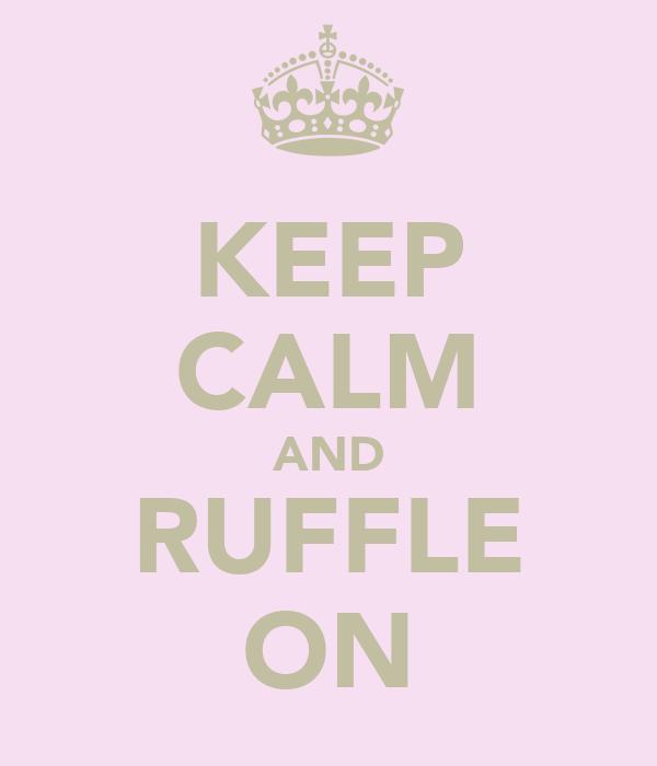 KEEP CALM AND RUFFLE ON