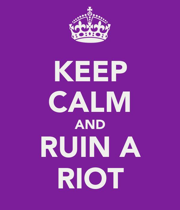 KEEP CALM AND RUIN A RIOT