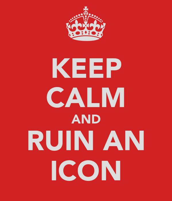 KEEP CALM AND RUIN AN ICON