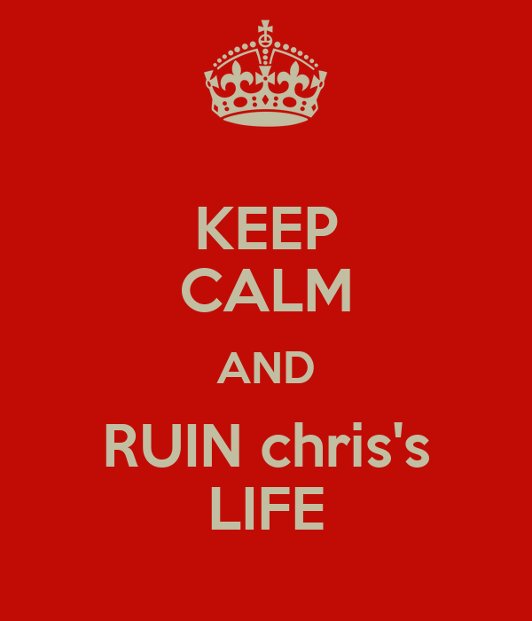 KEEP CALM AND RUIN chris's LIFE