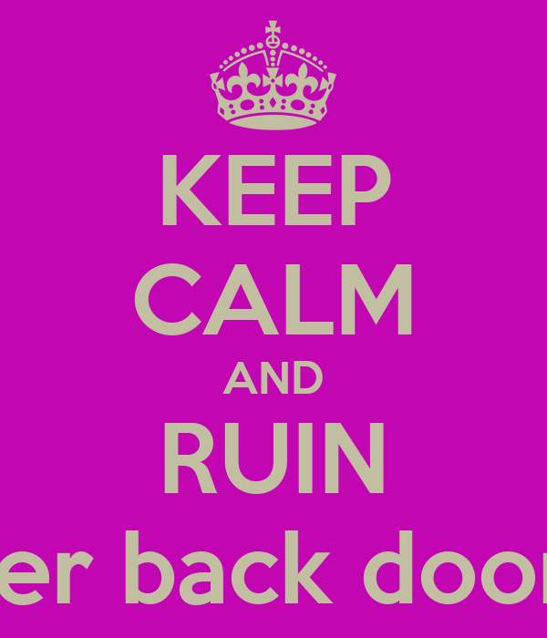KEEP CALM AND RUIN Her back doors