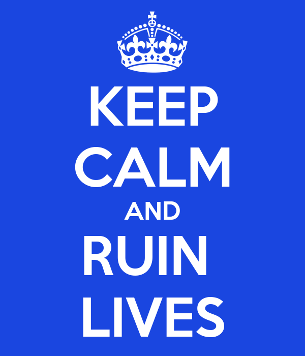 KEEP CALM AND RUIN  LIVES