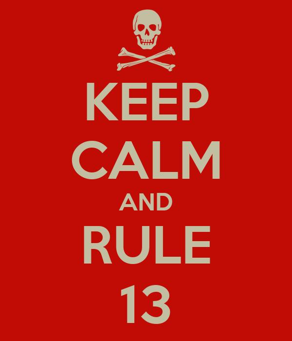 KEEP CALM AND RULE 13