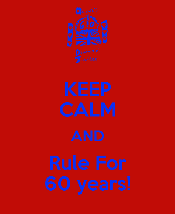 KEEP CALM AND Rule For 60 years!