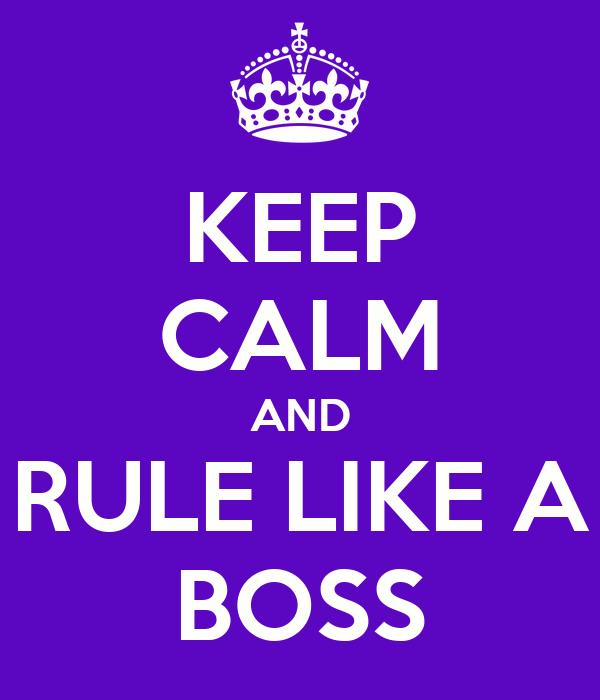 KEEP CALM AND RULE LIKE A BOSS