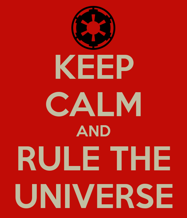 KEEP CALM AND RULE THE UNIVERSE