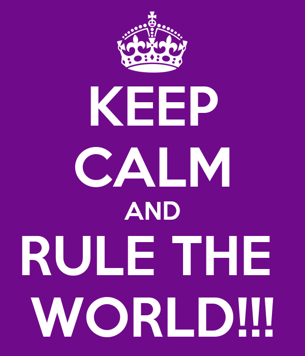 KEEP CALM AND RULE THE  WORLD!!!