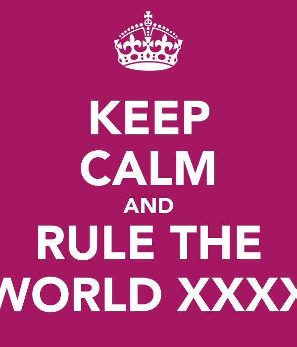 KEEP CALM AND RULE THE WORLD XXXX