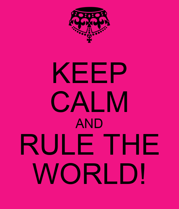 KEEP CALM AND RULE THE WORLD!