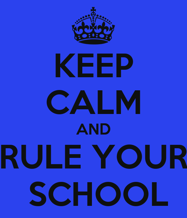 KEEP CALM AND RULE YOUR  SCHOOL