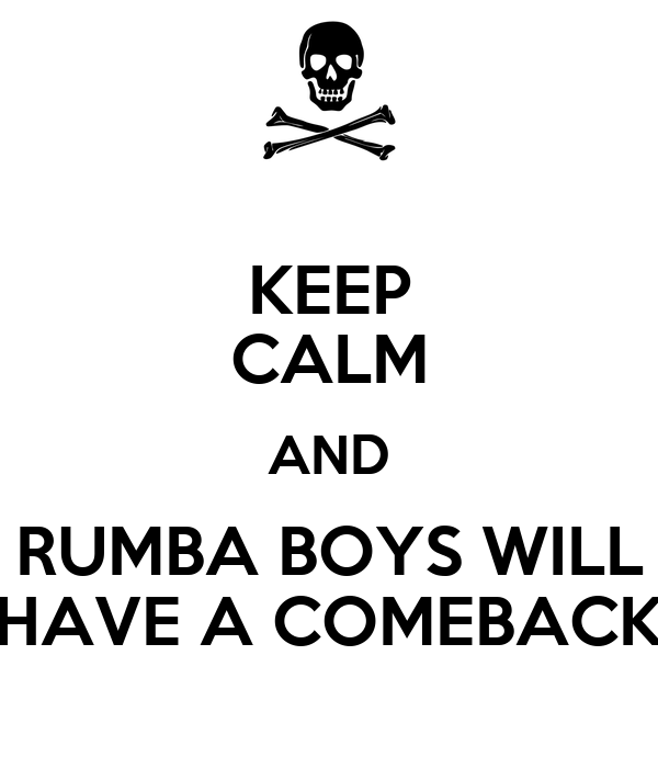 KEEP CALM AND RUMBA BOYS WILL HAVE A COMEBACK