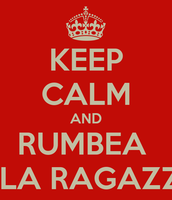 KEEP CALM AND RUMBEA  A LA RAGAZZA