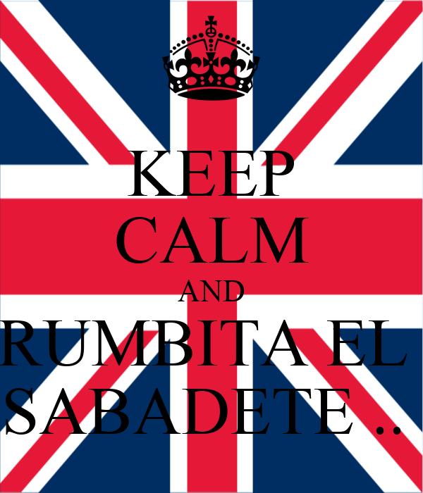 KEEP CALM AND RUMBITA EL  SABADETE ..