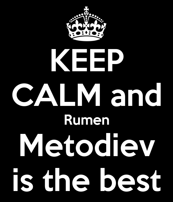 KEEP CALM and Rumen Metodiev is the best