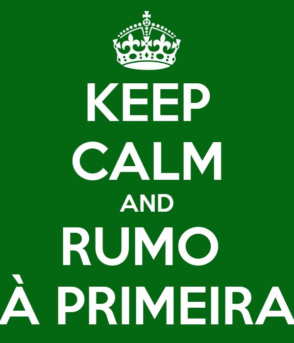 KEEP CALM AND RUMO  À PRIMEIRA