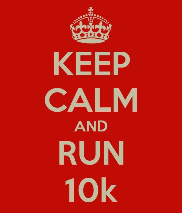 KEEP CALM AND RUN 10k