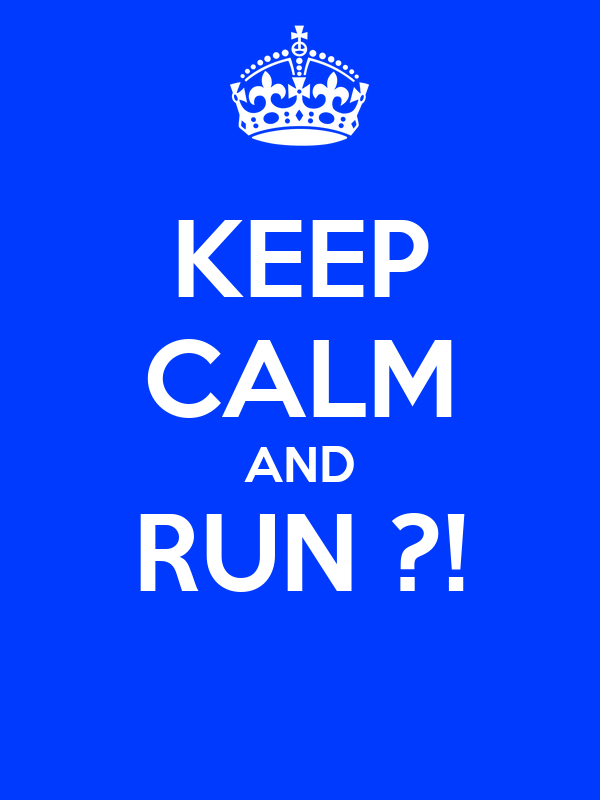KEEP CALM AND RUN ?!