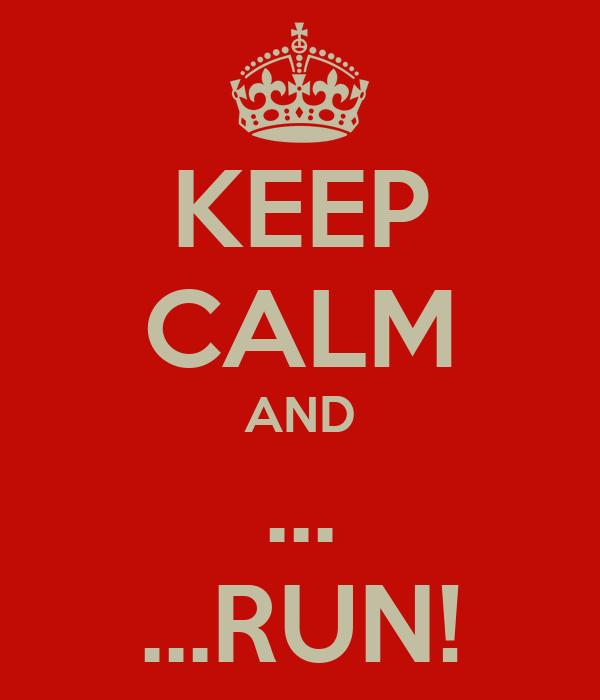 KEEP CALM AND ... ...RUN!